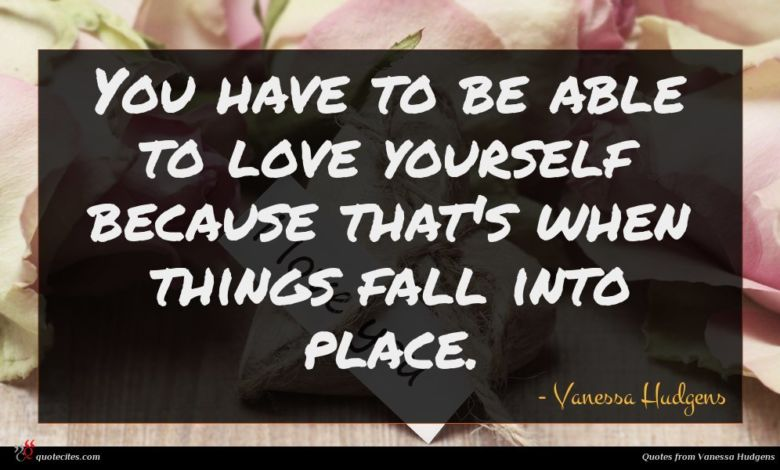 You have to be able to love yourself because that's when things fall into place.