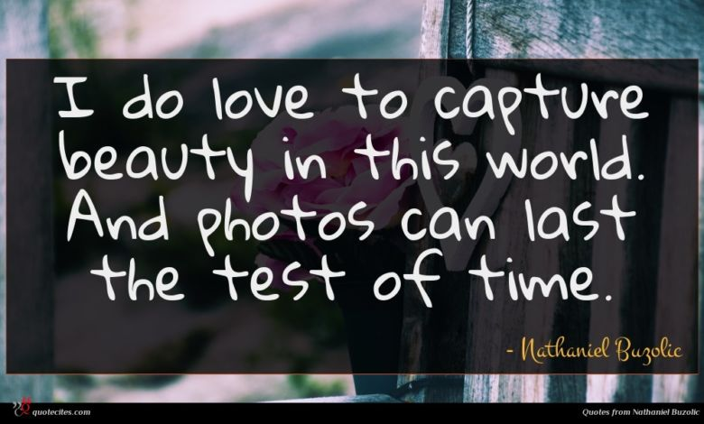 I do love to capture beauty in this world. And photos can last the test of time.