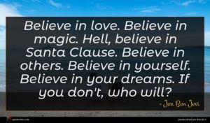 Jon Bon Jovi quote : Believe in love Believe ...