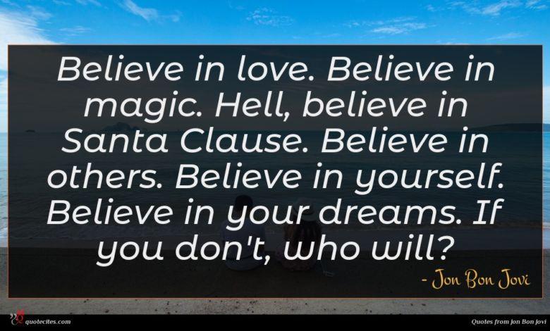 Believe in love. Believe in magic. Hell, believe in Santa Clause. Believe in others. Believe in yourself. Believe in your dreams. If you don't, who will?