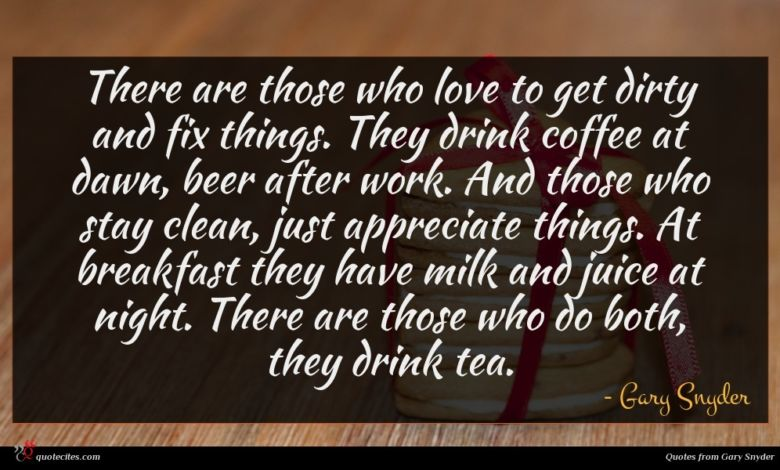 There are those who love to get dirty and fix things. They drink coffee at dawn, beer after work. And those who stay clean, just appreciate things. At breakfast they have milk and juice at night. There are those who do both, they drink tea.