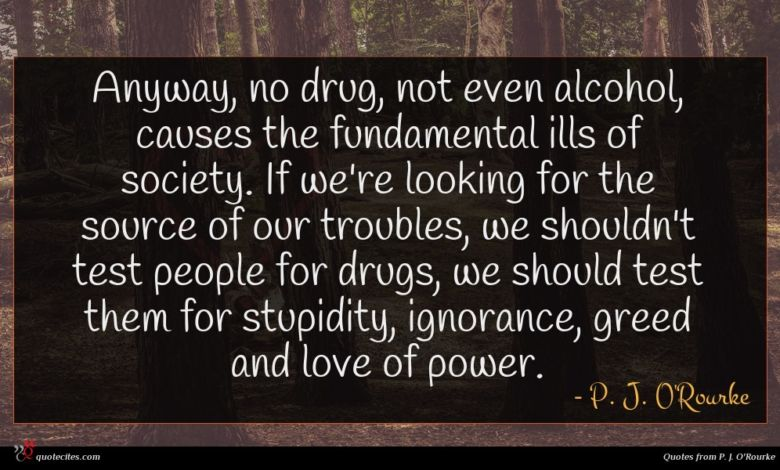 Anyway, no drug, not even alcohol, causes the fundamental ills of society. If we're looking for the source of our troubles, we shouldn't test people for drugs, we should test them for stupidity, ignorance, greed and love of power.