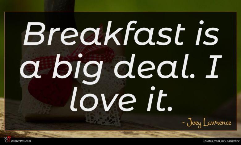 Breakfast is a big deal. I love it.