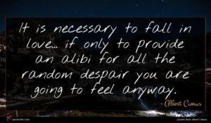 Albert Camus quote : It is necessary to ...