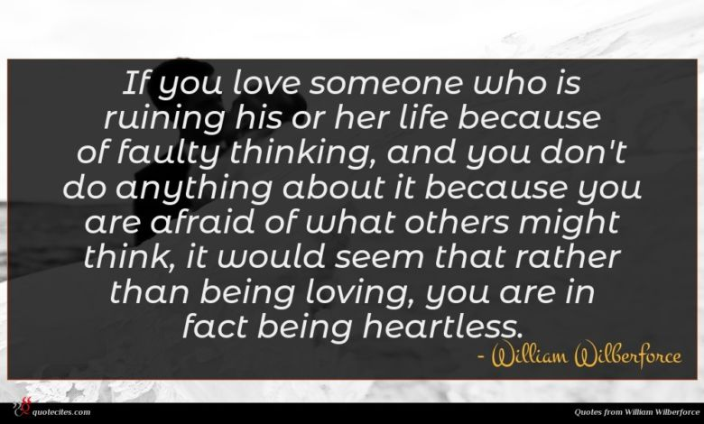 If you love someone who is ruining his or her life because of faulty thinking, and you don't do anything about it because you are afraid of what others might think, it would seem that rather than being loving, you are in fact being heartless.