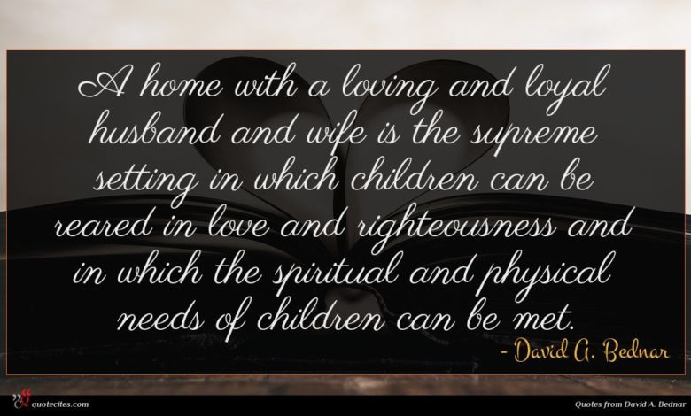 A home with a loving and loyal husband and wife is the supreme setting in which children can be reared in love and righteousness and in which the spiritual and physical needs of children can be met.