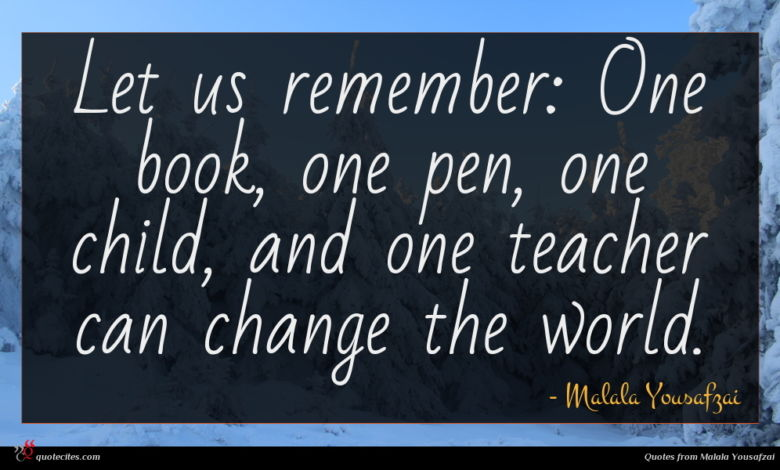 Let us remember: One book, one pen, one child, and one teacher can change the world.