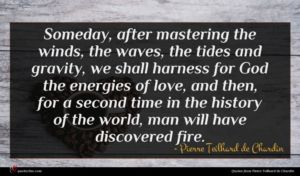 Pierre Teilhard de Chardin quote : Someday after mastering the ...