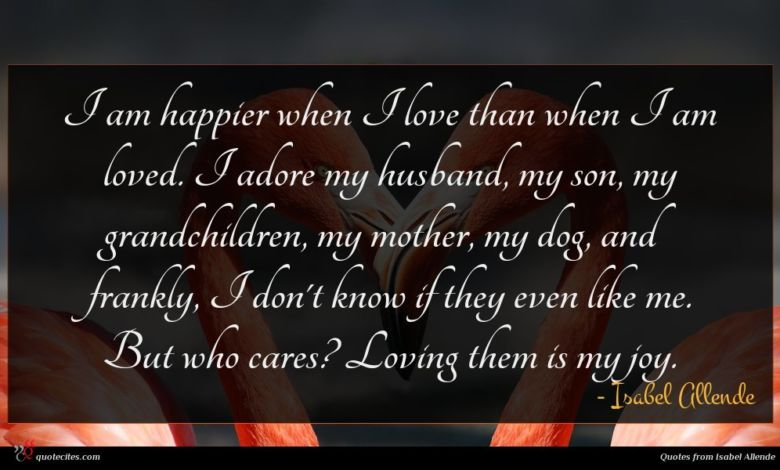 I am happier when I love than when I am loved. I adore my husband, my son, my grandchildren, my mother, my dog, and frankly, I don't know if they even like me. But who cares? Loving them is my joy.