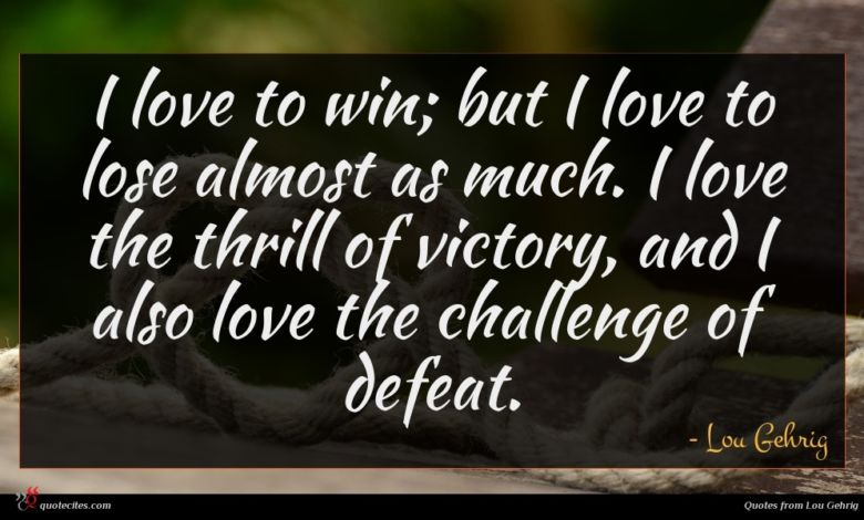I love to win; but I love to lose almost as much. I love the thrill of victory, and I also love the challenge of defeat.