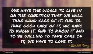 Wendell Berry quote : We have the world ...