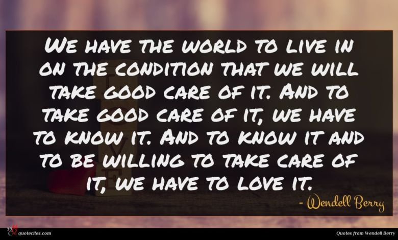 We have the world to live in on the condition that we will take good care of it. And to take good care of it, we have to know it. And to know it and to be willing to take care of it, we have to love it.