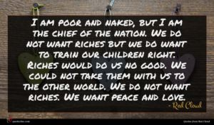 Red Cloud quote : I am poor and ...