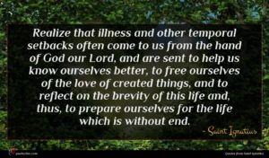 Saint Ignatius quote : Realize that illness and ...