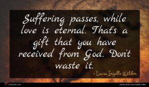 Laura Ingalls Wilder quote : Suffering passes while love ...