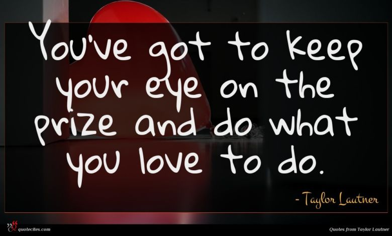 You've got to keep your eye on the prize and do what you love to do.