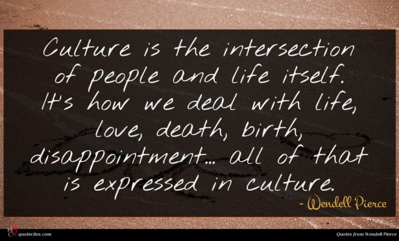 Culture is the intersection of people and life itself. It's how we deal with life, love, death, birth, disappointment... all of that is expressed in culture.