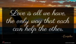 Euripides quote : Love is all we ...