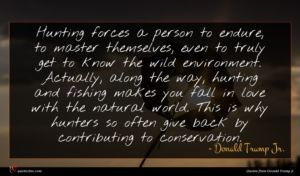 Donald Trump Jr. quote : Hunting forces a person ...