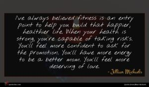 Jillian Michaels quote : I've always believed fitness ...