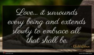 Khalil Gibran quote : Love it surrounds every ...