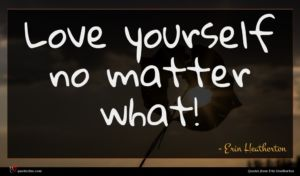 Erin Heatherton quote : Love yourself no matter ...