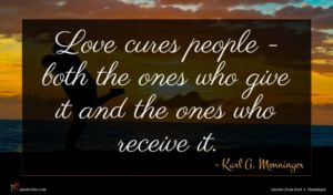 Karl A. Menninger quote : Love cures people - ...