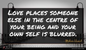 Mohsin Hamid quote : Love places someone else ...