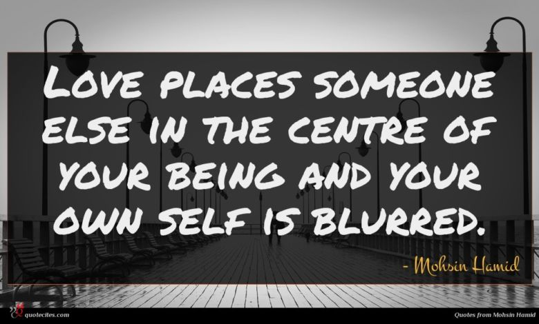 Love places someone else in the centre of your being and your own self is blurred.