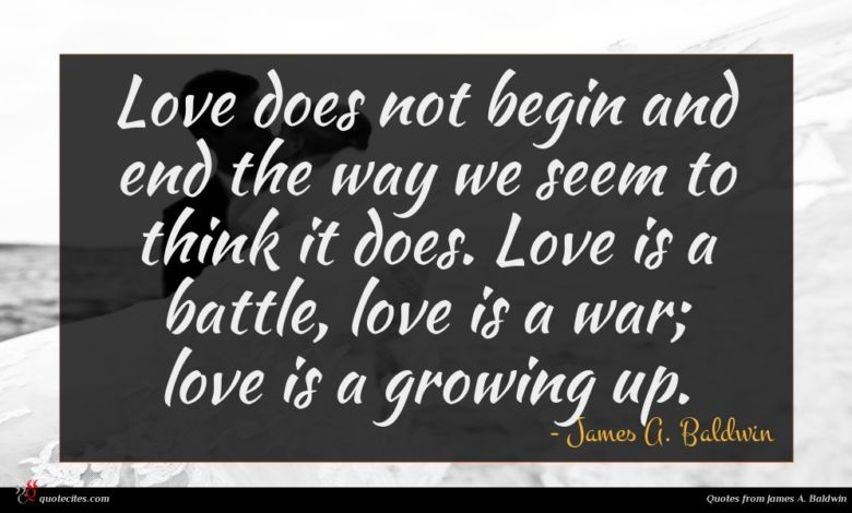 Love does not begin and end the way we seem to think it does. Love is a battle, love is a war; love is a growing up.