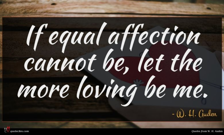 If equal affection cannot be, let the more loving be me.