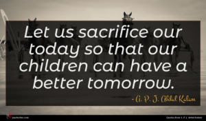 A. P. J. Abdul Kalam quote : Let us sacrifice our ...