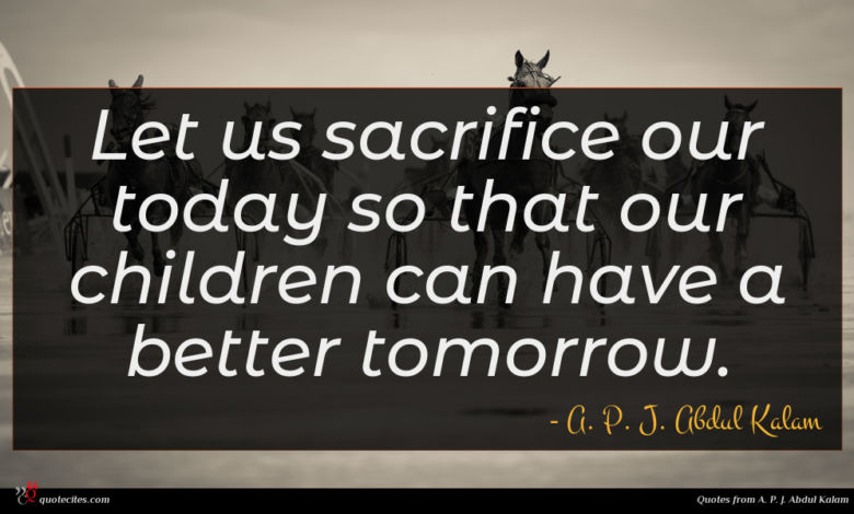 Let us sacrifice our today so that our children can have a better tomorrow.