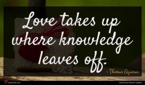 Thomas Aquinas quote : Love takes up where ...