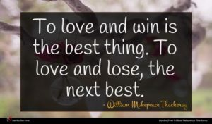 William Makepeace Thackeray quote : To love and win ...