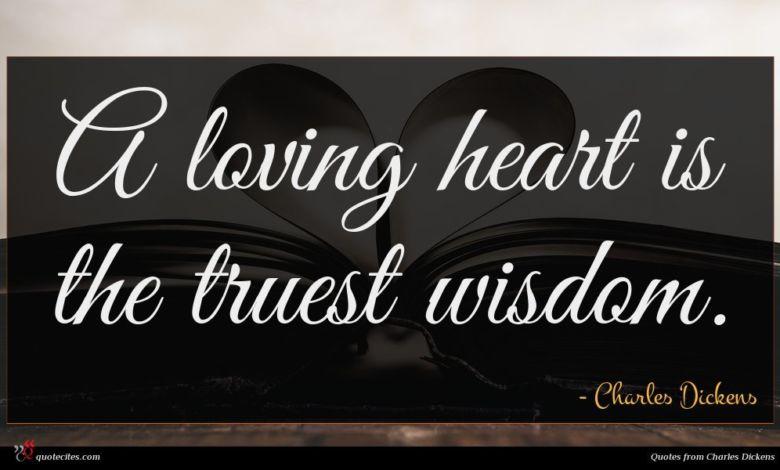 A loving heart is the truest wisdom.