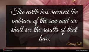 Sitting Bull quote : The earth has received ...