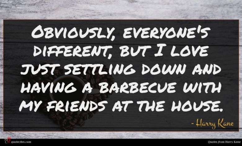Obviously, everyone's different, but I love just settling down and having a barbecue with my friends at the house.