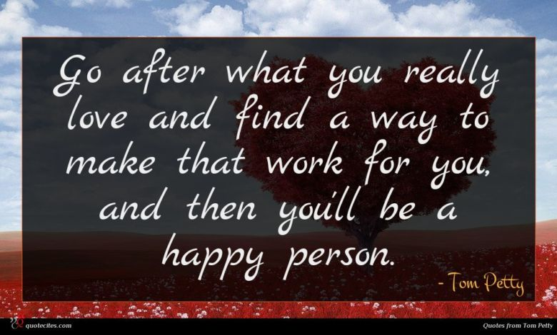Go after what you really love and find a way to make that work for you, and then you'll be a happy person.