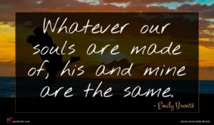 Emily Brontë quote : Whatever our souls are ...