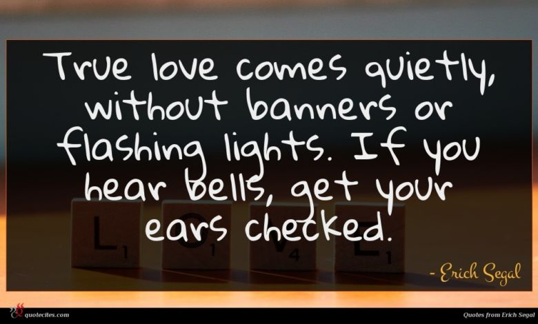 True love comes quietly, without banners or flashing lights. If you hear bells, get your ears checked.