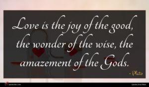 Plato quote : Love is the joy ...