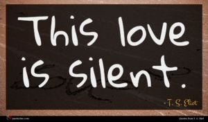 T. S. Eliot quote : This love is silent ...