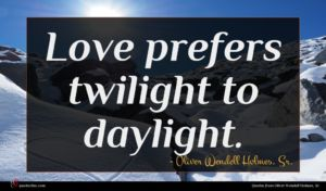 Oliver Wendell Holmes, Sr. quote : Love prefers twilight to ...