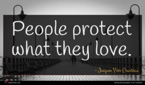 Jacques Yves Cousteau quote : People protect what they ...