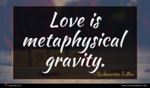Buckminster Fuller quote : Love is metaphysical gravity ...