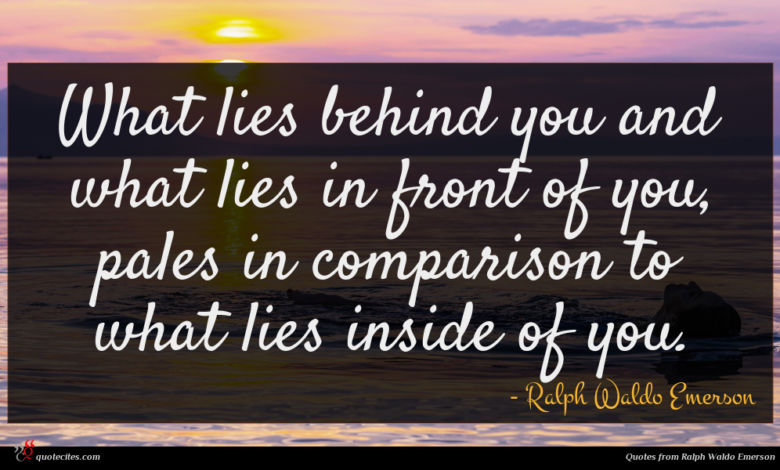 What lies behind you and what lies in front of you, pales in comparison to what lies inside of you.