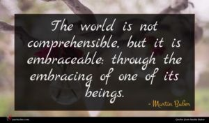 Martin Buber quote : The world is not ...