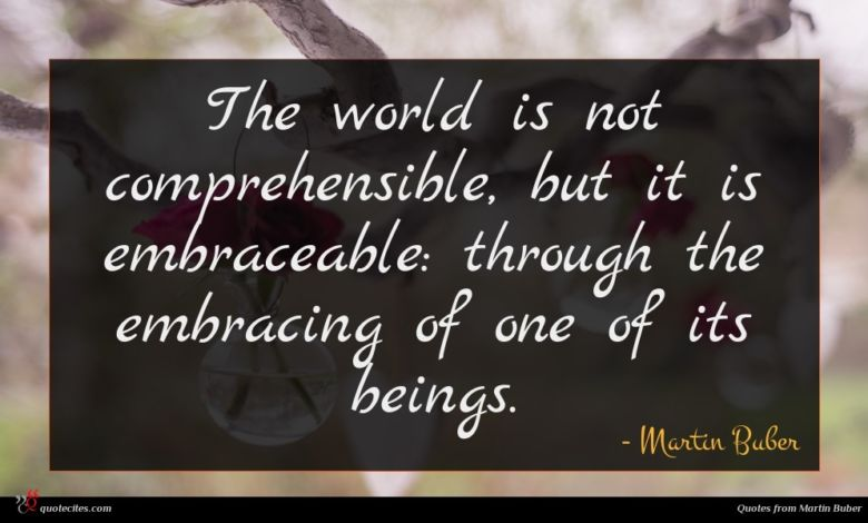 The world is not comprehensible, but it is embraceable: through the embracing of one of its beings.