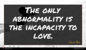 Anaïs Nin quote : The only abnormality is ...